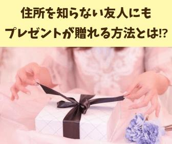 住所を知らない友人にも プレゼントが贈れる方法とは