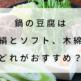 鍋の豆腐は絹とソフト、木綿どれがおすすめ?選び方、入れ方について
